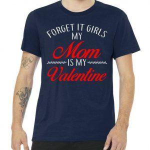 Forget It Girls My Mom Is My Valentine Tee Shirt