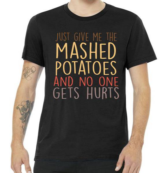 Give Me Mashed Potatoes No One Gets Hurt Tee Shirt