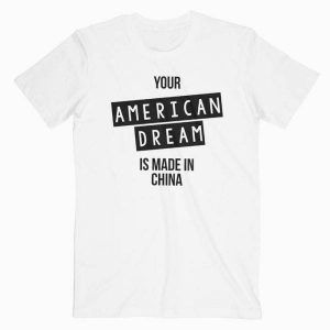Your American Dream Is Made In China Tee Shirt