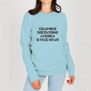Columbus-Discovering-America-Is-Fake-News-Blue-Sweatshirt