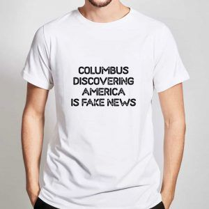 Columbus-Discovering-America-Is-Fake-News-T-Shirt